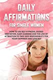 Daily Affirmations For Single Women : How to use Self Hypnosis, Guided Meditation, Sleep Learning and the Law of Attraction to take 100% responsibility ... happiness and love self (English Edition)