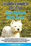 La Guida Completa per Il Tuo West Highland White Terrier: La guida indispensabile per essere un proprietario perfetto ed avere un West Highland White Terrier Obbediente, Sano e Felice